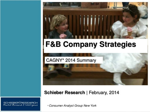 F&B Company Strategies * Consumer Analyst Group New York CAGNY* 2014 Summary Schieber Research | February, 2014