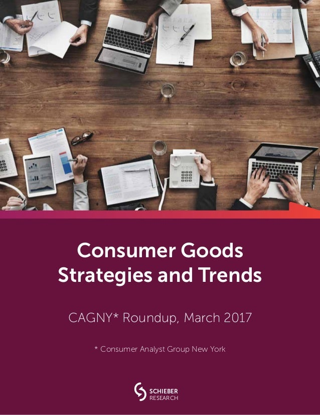 Consumer Goods Strategies and Trends CAGNY* Roundup, March 2017 * Consumer Analyst Group New York SCHIEBER RESEARCH