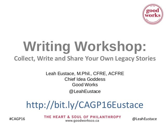 #CAGP16 @LeahEustace Writing Workshop: Collect, Write and Share Your Own Legacy Stories Leah Eustace, M.Phil., CFRE, ACFRE...