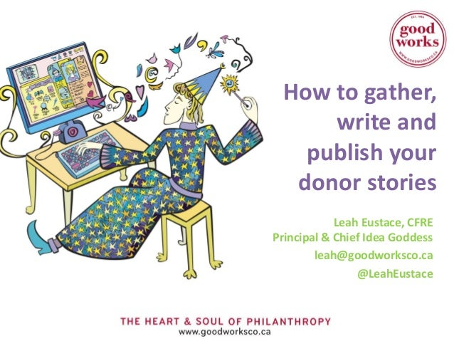 How to gather,     write and   publish your  donor stories            Leah Eustace, CFREPrincipal & Chief Idea Goddess    ...