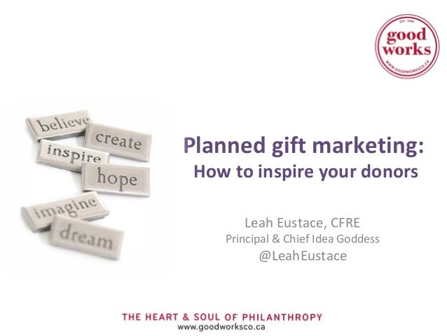 Planned gift marketing: How to inspire your donors       Leah Eustace, CFRE    Principal & Chief Idea Goddess          @Le...