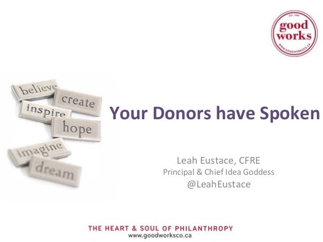 Your Donors have Spoken        Leah Eustace, CFRE     Principal & Chief Idea Goddess           @LeahEustace
