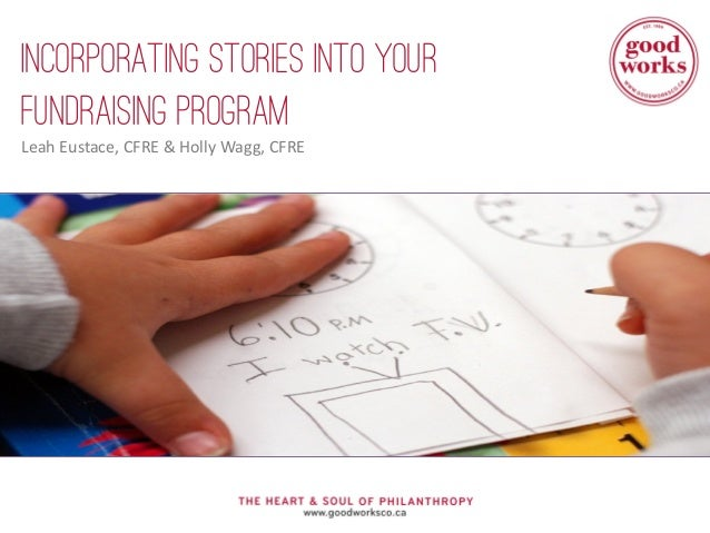Incorporating Stories Into Your Fundraising Program Leah Eustace, CFRE & Holly Wagg, CFRE