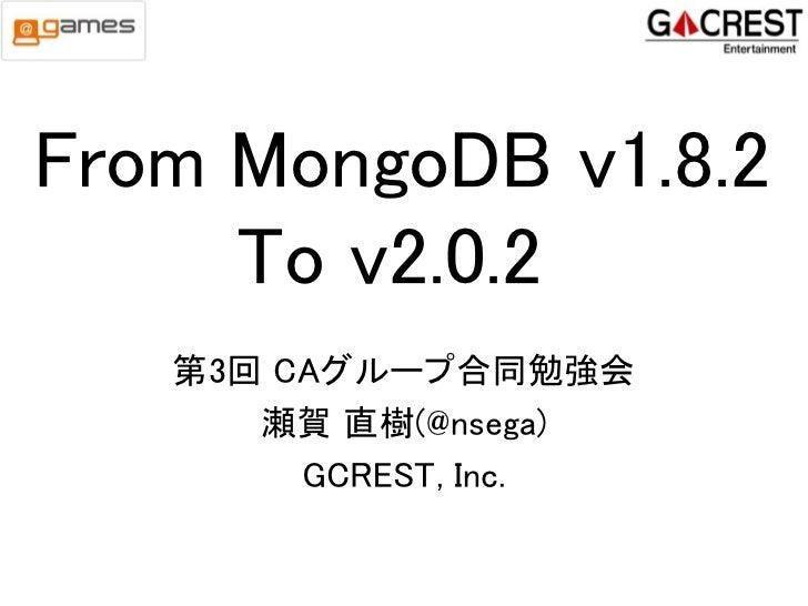 From MongoDB v1.8.2     To v2.0.2   第3回 CAグループ合同勉強会      瀬賀 直樹(@nsega)        GCREST, Inc.