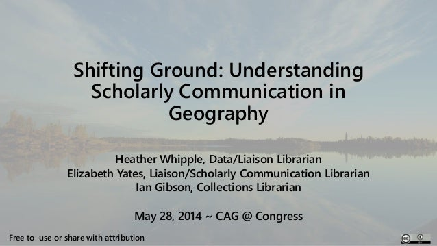 Shifting Ground: Understanding Scholarly Communication in Geography Heather Whipple, Data/Liaison Librarian Elizabeth Yate...
