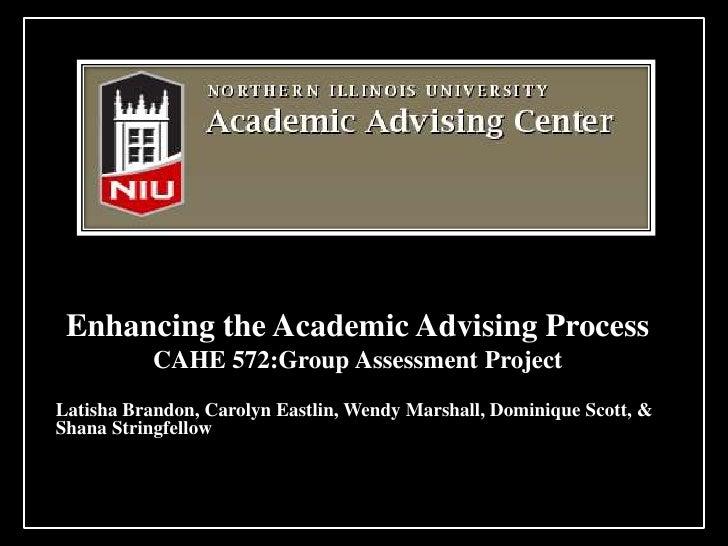 Enhancing the Academic Advising Process           CAHE 572:Group Assessment ProjectLatisha Brandon, Carolyn Eastlin, Wendy...