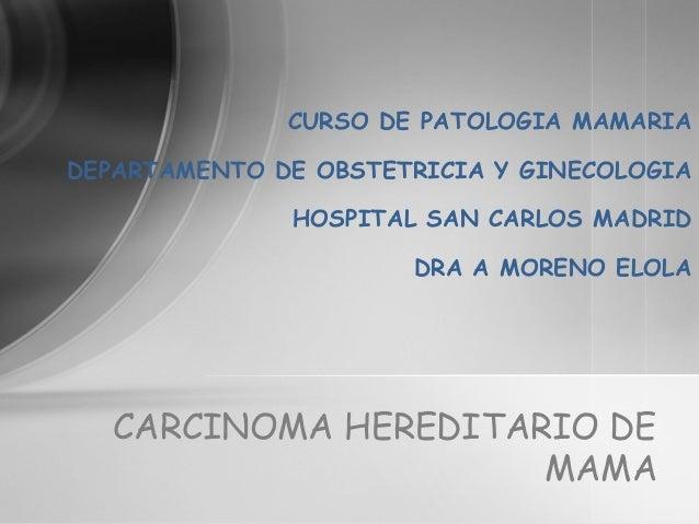 CURSO DE PATOLOGIA MAMARIA DEPARTAMENTO DE OBSTETRICIA Y GINECOLOGIA HOSPITAL SAN CARLOS MADRID DRA A MORENO ELOLA CARCINO...