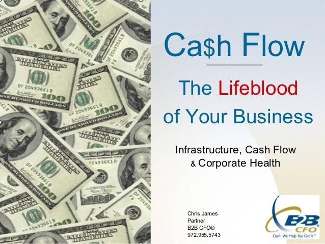 Ca$h Flow  The Lifebloodof Your Business Infrastructure, Cash Flow     & Corporate Health   Chris James   Partner   B2B CF...