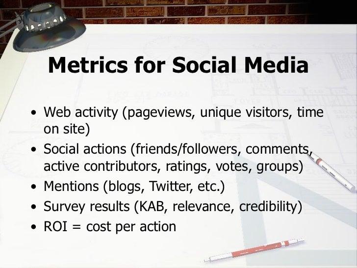 Metrics for Social Media <ul><li>Web activity (pageviews, unique visitors, time on site) </li></ul><ul><li>Social actions ...