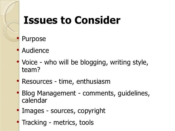 Issues to Consider <ul><li>Purpose </li></ul><ul><li>Audience </li></ul><ul><li>Voice - who will be blogging, writing styl...