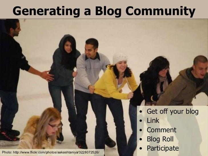 Generating a Blog Community <ul><li>Get off your blog </li></ul><ul><li>Link </li></ul><ul><li>Comment </li></ul><ul><li>B...