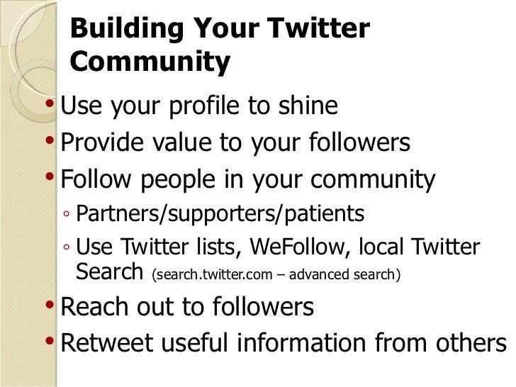 Building Your Twitter Community <ul><li>Use your profile to shine  </li></ul><ul><li>Provide value to your followers </li>...