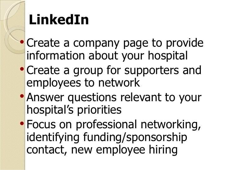 LinkedIn <ul><li>Create a company page to provide information about your hospital </li></ul><ul><li>Create a group for sup...