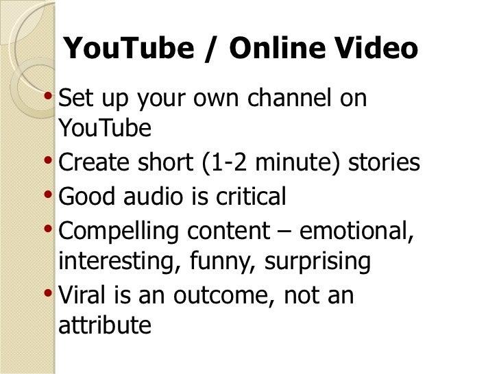 YouTube / Online Video <ul><li>Set up your own channel on YouTube </li></ul><ul><li>Create short (1-2 minute) stories </li...