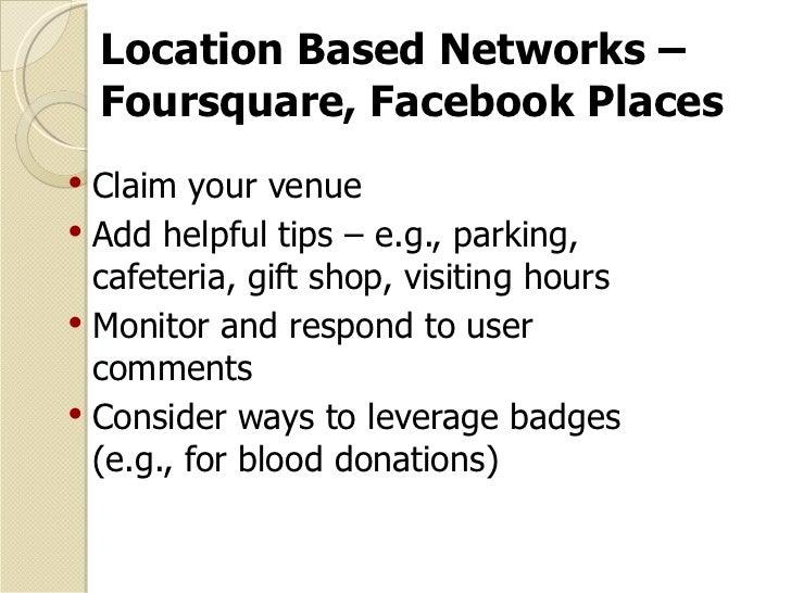 Location Based Networks – Foursquare, Facebook Places <ul><li>Claim your venue </li></ul><ul><li>Add helpful tips – e.g., ...