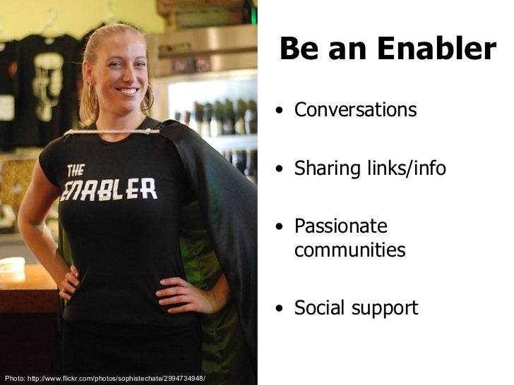 Be an Enabler <ul><li>Conversations </li></ul><ul><li>Sharing links/info </li></ul><ul><li>Passionate communities </li></u...