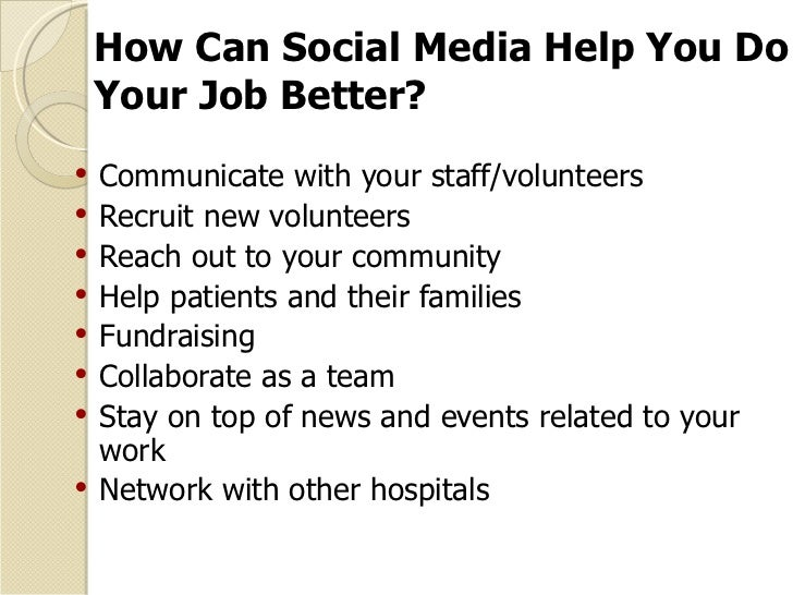 How Can Social Media Help You Do Your Job Better? <ul><li>Communicate with your staff/volunteers </li></ul><ul><li>Recruit...