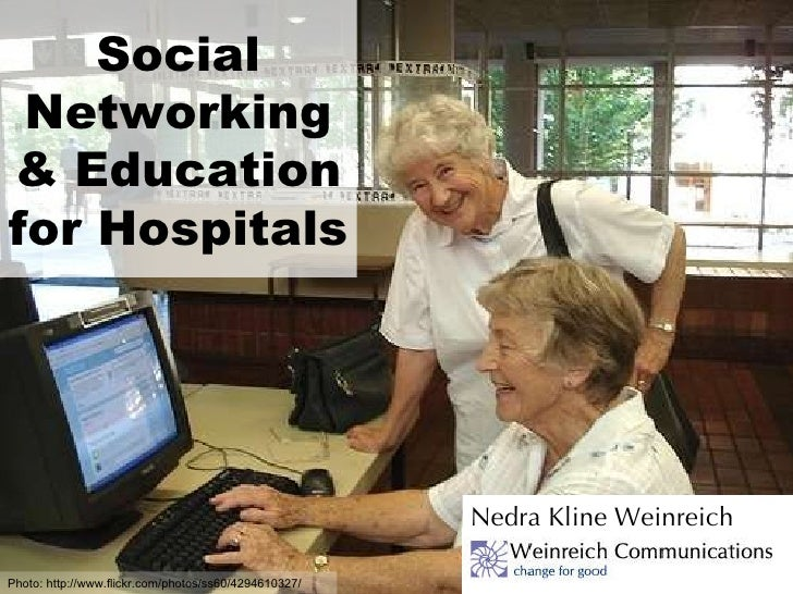 Social Networking & Education for Hospitals Nedra Kline Weinreich Photo: http://www.flickr.com/photos/ss60/4294610327/