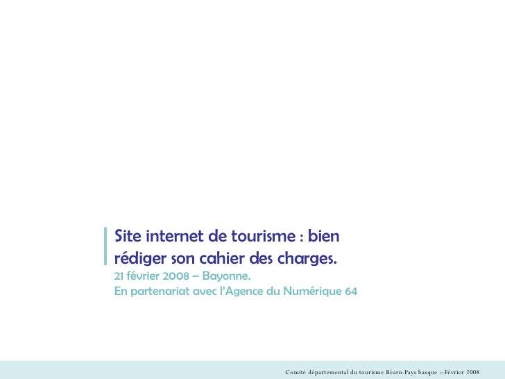 Site internet de tourisme : bien rédiger son cahier des charges. 21 février 2008 – Bayonne. En partenariat avec l'Agence d...