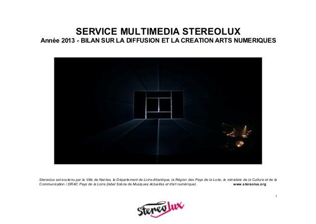 1 SERVICE MULTIMEDIA STEREOLUX Année 2013 - BILAN SUR LA DIFFUSION ET LA CREATION ARTS NUMERIQUES Stereolux est soutenu p...