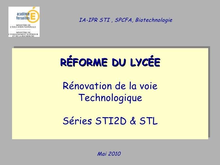 Mai 2010 RÉFORME DU LYCÉE Rénovation de la voie Technologique Séries STI2D & STL IA-IPR STI , SPCFA, Biotechnologie
