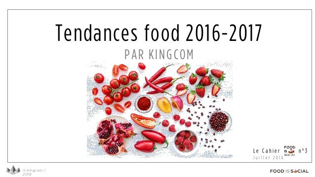 © Kingcom / 2016 L e C a h i e r n ° 3 J u i l l e t 2 0 1 6 Tendances food 2016-2017 PAR KINGCOM
