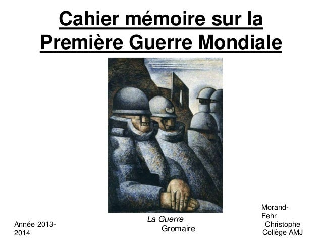 Cahier mémoire sur la Première Guerre Mondiale La Guerre Gromaire Année 2013- 2014 Morand- Fehr Christophe Collège AMJ