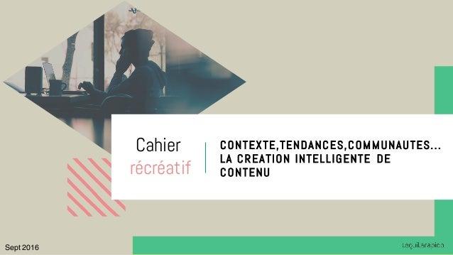 t CONTEXTE,TENDANCES,COMMUNAUTES... LA CREATION INTELLIGENTE DE CONTENU Cahier récréatif Sept 2016