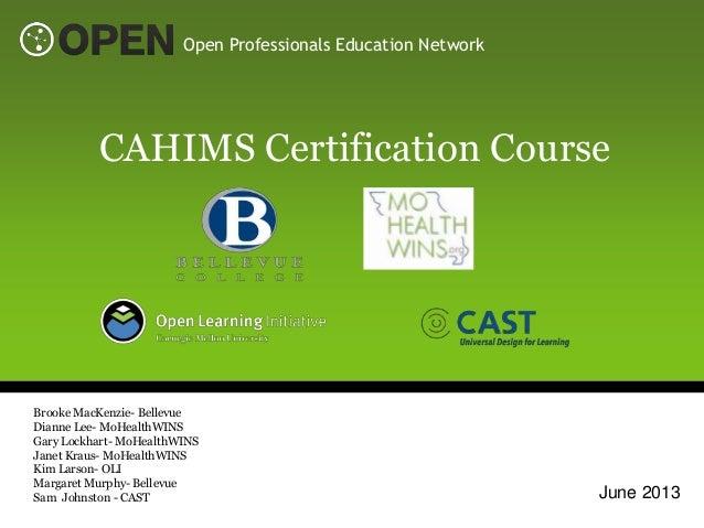 June 2013 CAHIMS Certification Course Open Professionals Education Network Brooke MacKenzie- Bellevue Dianne Lee- MoHealth...