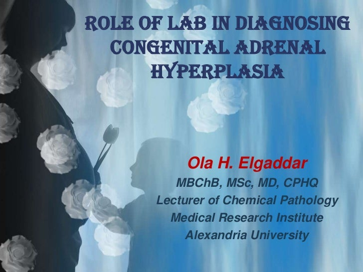 ROLE OF LAB IN DIAGNOSING  CONGENITAL ADRENAL      HYPERPLASIA           Ola H. Elgaddar         MBChB, MSc, MD, CPHQ     ...