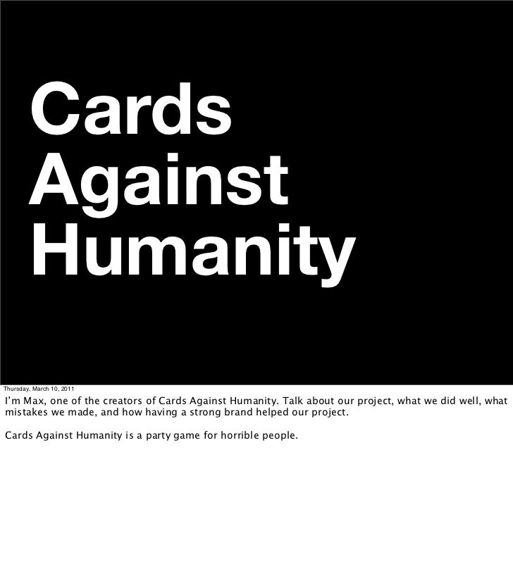 Cards        Against        HumanityThursday, March 10, 2011I'm Max, one of the creators of Cards Against Humanity. Talk a...