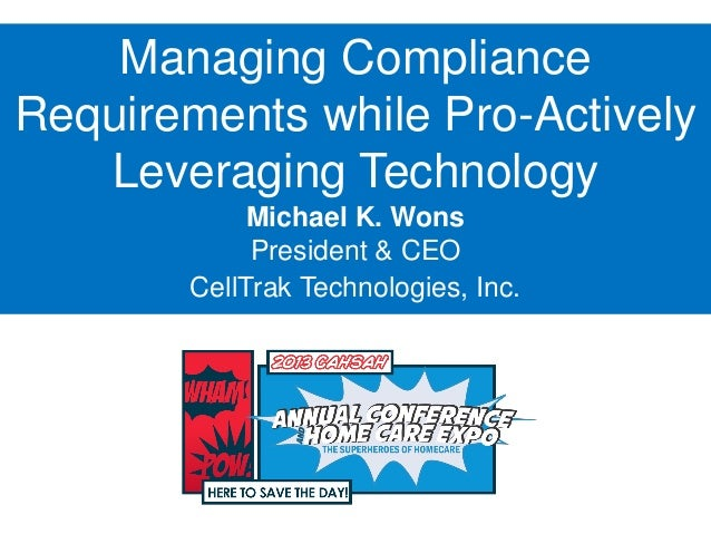 Managing ComplianceRequirements while Pro-ActivelyLeveraging TechnologyMichael K. WonsPresident & CEOCellTrak Technologies...