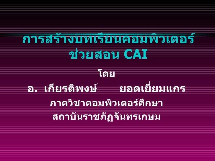 การสร้างบทเรียนคอมพิวเตอร์ช่วยสอน  CAI <ul><li>โดย </li></ul><ul><li>อ .  เกียรติพงษ์  ยอดเยี่ยมแกร </li></ul><ul><li>ภาคว...
