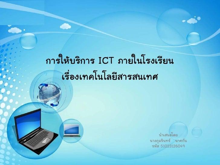 การให้บริการ ICT ภายในโรงเรียน   เรื่องเทคโนโลยีสารสนเทศ                             นาเสนอโดย                        นางภ...
