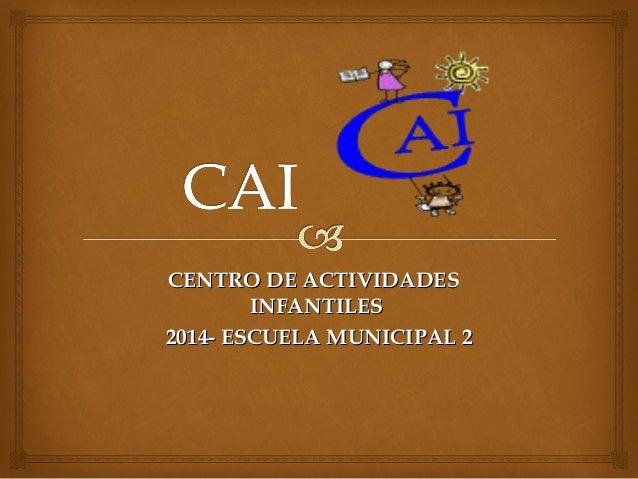 CENTRO DE ACTIVIDADESCENTRO DE ACTIVIDADES INFANTILESINFANTILES 2014- ESCUELA MUNICIPAL 22014- ESCUELA MUNICIPAL 2
