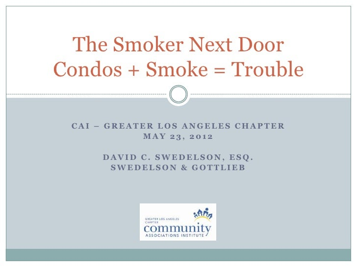 The Smoker Next DoorCondos + Smoke = Trouble CAI – GREATER LOS ANGELES CHAPTER            MAY 23, 2012     DAVID C. SWEDEL...