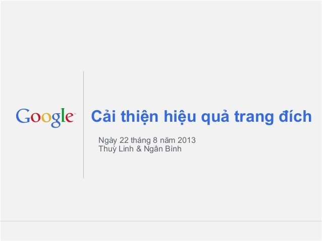 Google Confidential and Proprietary Cải thiện hiệu quả trang đích Ngày 22 tháng 8 năm 2013 Thuỳ Linh & Ngân Bình