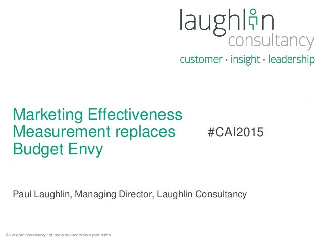 Paul Laughlin, Managing Director, Laughlin Consultancy Marketing Effectiveness Measurement replaces Budget Envy #CAI2015 ©...