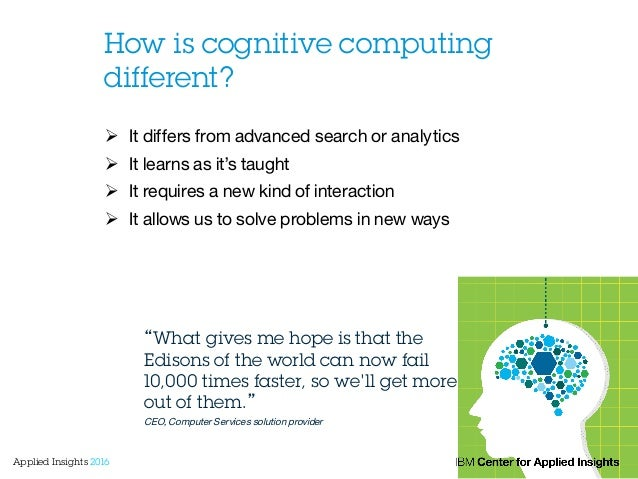 How is cognitive computing different? Ø It differs from advanced search or analytics  Ø It learns as it's taught Ø I...