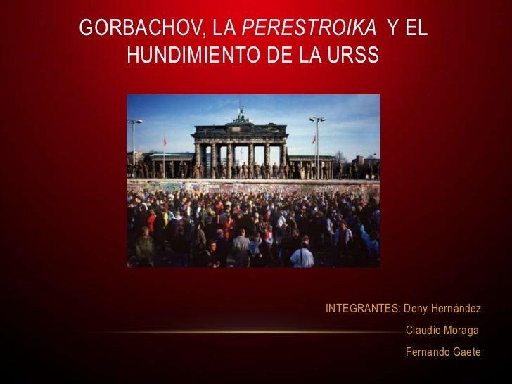GORBACHOV, LA PERESTROIKA Y EL   HUNDIMIENTO DE LA URSS                     INTEGRANTES: Deny Hernández                   ...
