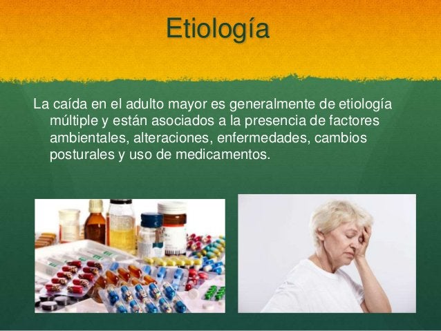 Etiología La caída en el adulto mayor es generalmente de etiología múltiple y están asociados a la presencia de factores a...