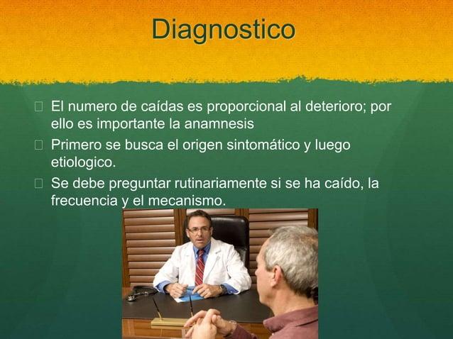 Diagnostico  El numero de caídas es proporcional al deterioro; por ello es importante la anamnesis  Primero se busca el ...
