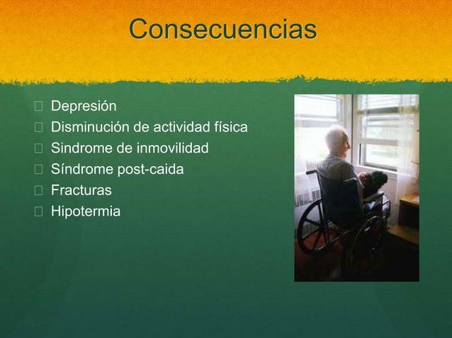 Consecuencias  Depresión  Disminución de actividad física  Sindrome de inmovilidad  Síndrome post-caida  Fracturas  ...