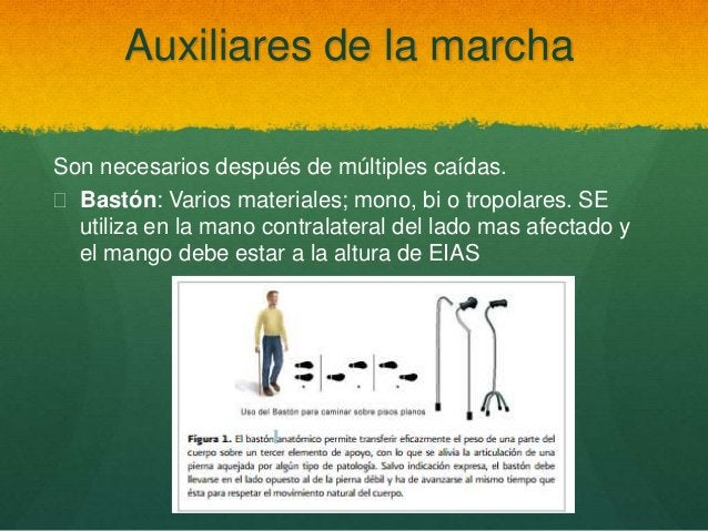 Auxiliares de la marcha Son necesarios después de múltiples caídas.  Bastón: Varios materiales; mono, bi o tropolares. SE...