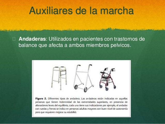 Auxiliares de la marcha  Andaderas: Utilizados en pacientes con trastornos de balance que afecta a ambos miembros pelvico...