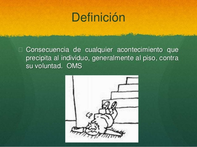Definición  Consecuencia de cualquier acontecimiento que precipita al individuo, generalmente al piso, contra su voluntad...