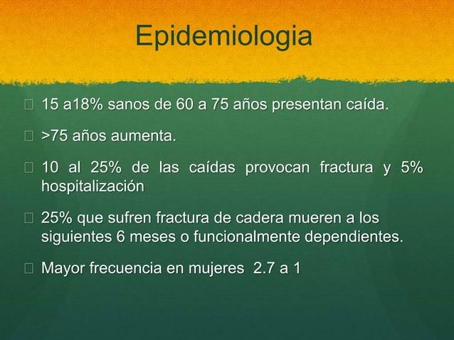Epidemiologia  15 a18% sanos de 60 a 75 años presentan caída.  >75 años aumenta.  10 al 25% de las caídas provocan frac...