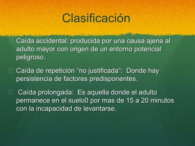 Clasificación  Caída accidental: producida por una causa ajena al adulto mayor con origen de un entorno potencial peligro...