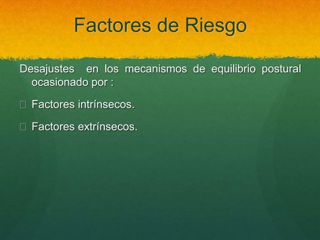 Factores de Riesgo Desajustes en los mecanismos de equilibrio postural ocasionado por :  Factores intrínsecos.  Factores...