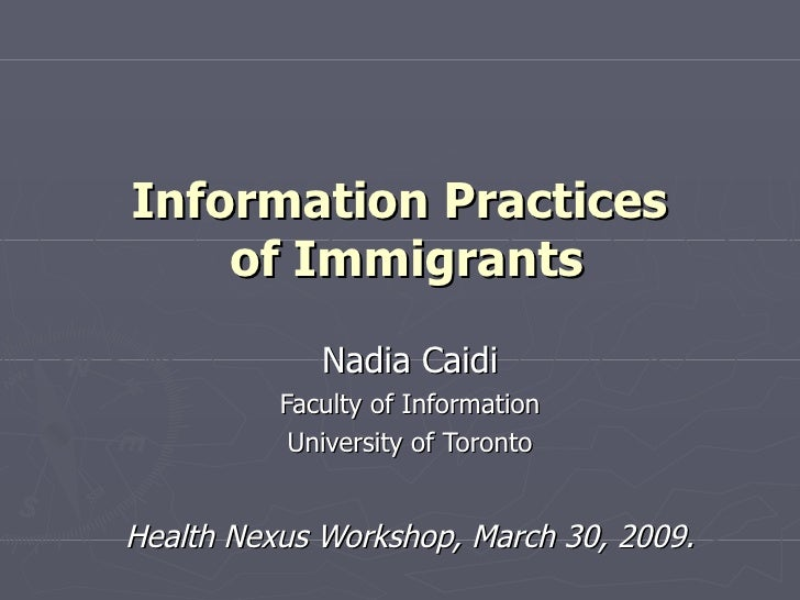 Information Practices  of Immigrants Nadia Caidi Faculty of Information University of Toronto Health Nexus Workshop, March...